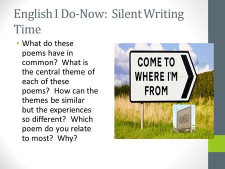 English I Do-Now: Silent Writing Time What do these poems have in common? What is the central theme of each of these poems? How can the themes be similar.