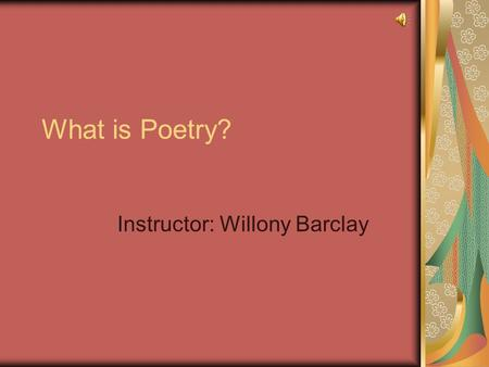 What is Poetry? Instructor: Willony Barclay Welcome! Welcome to Exploring the Elements of Poetry! Please feel free to contact me if you have any questions.