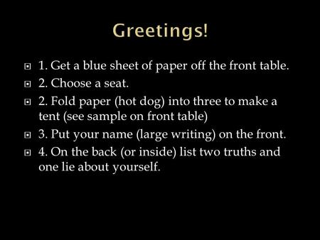  1. Get a blue sheet of paper off the front table.  2. Choose a seat.  2. Fold paper (hot dog) into three to make a tent (see sample on front table)