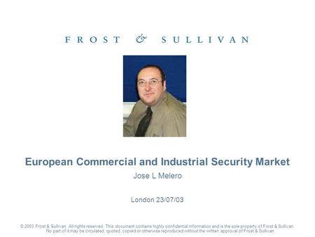 Jose L Melero London 23/07/03 European Commercial and Industrial Security Market © 2003 Frost & Sullivan. All rights reserved. This document contains highly.