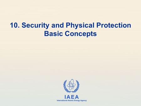 IAEA International Atomic Energy Agency 10. Security and Physical Protection Basic Concepts.