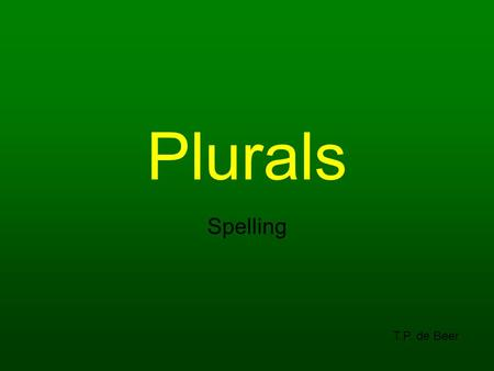 Plurals Spelling T.P. de Beer. We are learning to: Understand that nouns (naming words) are singular or plural Spell correctly when using plurals Understand.