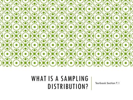 WHAT IS A SAMPLING DISTRIBUTION? Textbook Section 7.1.