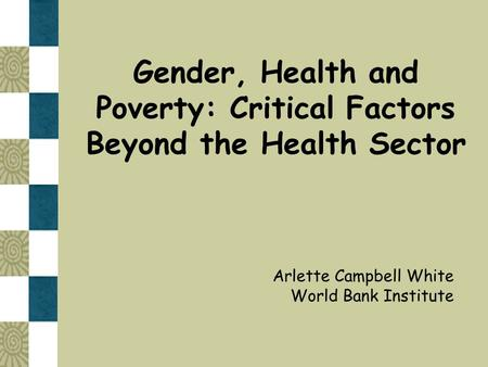 Gender, Health and Poverty: Critical Factors Beyond the Health Sector Arlette Campbell White World Bank Institute.