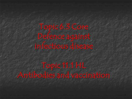 Topic 6.3 Core Defence against infectious disease Topic 11.1 HL Antibodies and vaccination.