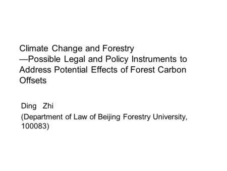 Climate Change and Forestry —Possible Legal and Policy Instruments to Address Potential Effects of Forest Carbon Offsets Ding Zhi (Department of Law of.