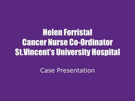 Helen Forristal Cancer Nurse Co-Ordinator St.Vincent's University Hospital Case Presentation.