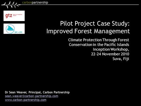 Dr Sean Weaver, Principal, Carbon Partnership  Pilot Project Case Study: Improved Forest Management.