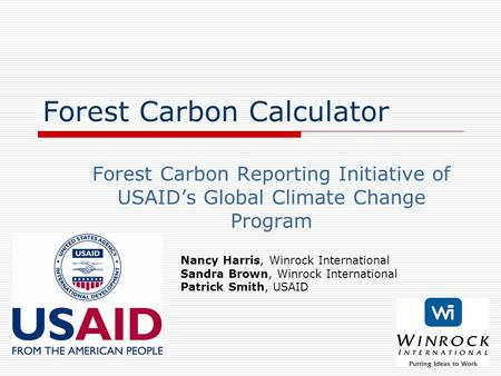 Forest Carbon Calculator Forest Carbon Reporting Initiative of USAID's Global Climate Change Program Nancy Harris, Winrock International Sandra Brown,