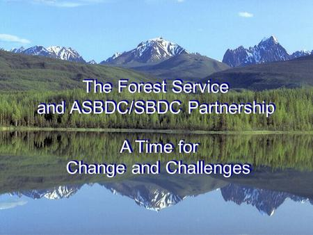 The Forest Service and ASBDC/SBDC Partnership A Time for Change and Challenges.