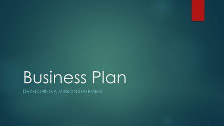 Business Plan DEVELOPING A MISSION STATEMENT. What is a mission statement?  A statement declaring the purpose of a company  The statement helps to guide.