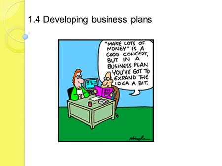 1.4 Developing business plans. Candidates should be able to: explain the purpose of a business plan list the contents of a business plan analyse the benefits.