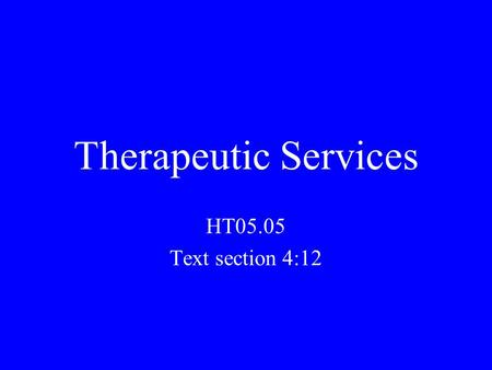 Therapeutic Services HT05.05 Text section 4:12. HCW's in therapeutic services use a variety of treatments to help pts. who are injured, physically or.