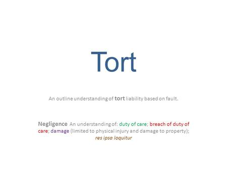 Tort An outline understanding of tort liability based on fault. Negligence An understanding of: duty of care; breach of duty of care; damage (limited to.