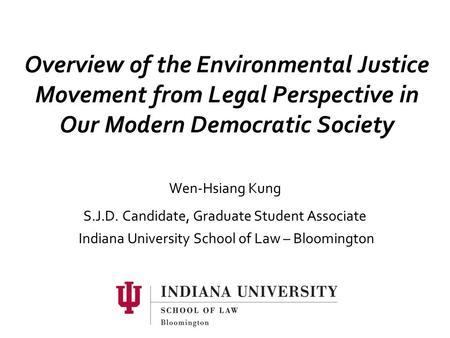 Overview of the Environmental Justice Movement from Legal Perspective in Our Modern Democratic Society Wen-Hsiang Kung S.J.D. Candidate, Graduate Student.
