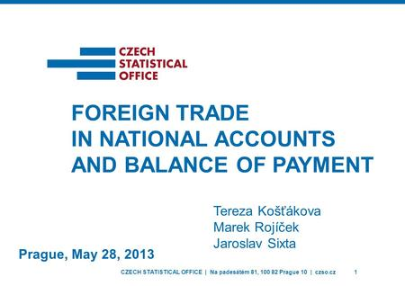 CZECH STATISTICAL OFFICE | Na padesátém 81, 100 82 Prague 10 | czso.cz1 Prague, May 28, 2013 FOREIGN TRADE IN NATIONAL ACCOUNTS AND BALANCE OF PAYMENT.