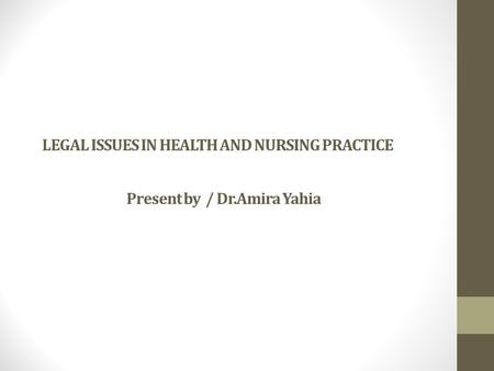 LEGAL ISSUES IN HEALTH AND NURSING PRACTICE Present by / Dr.Amira Yahia.
