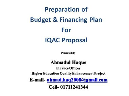 Preparation of Budget & Financing Plan For IQAC Proposal Presented By Ahmadul Haque Finance Officer Higher Education Quality Enhancement Project E-mail-