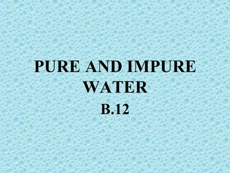 "PURE AND IMPURE WATER B.12. Do you drink chemically pure H 2 O? What is the difference between chemically pure versus ""clean"" H 2 O?"