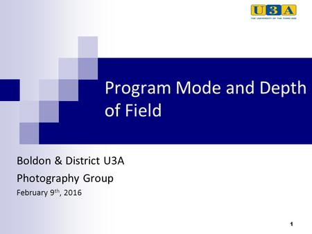 1 Program Mode and Depth of Field Boldon & District U3A Photography Group February 9 th, 2016.