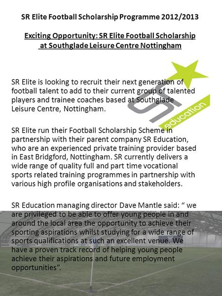 SR Elite Football Scholarship Programme 2012/2013 Exciting Opportunity: SR Elite Football Scholarship at Southglade Leisure Centre Nottingham SR Elite.