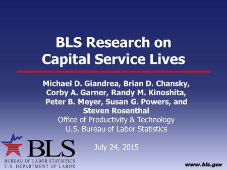 BLS Research on Capital Service Lives Michael D. Giandrea, Brian D. Chansky, Corby A. Garner, Randy M. Kinoshita, Peter B. Meyer, Susan G. Powers, and.