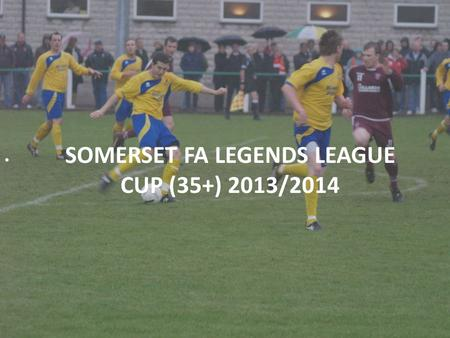 SOMERSET FA LEGENDS LEAGUE CUP (35+) 2013/2014. SOMERSET FA LEGENDS LEAGUE CUP 2013-14 Over 35's League Cup Competition Cost:£15.00* Mini League Format.