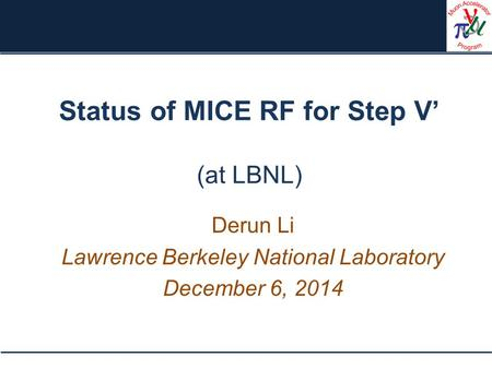 Status of MICE RF for Step V' (at LBNL) Derun Li Lawrence Berkeley National Laboratory December 6, 2014.