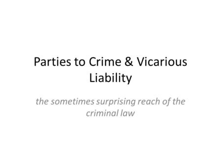 Parties to Crime & Vicarious Liability the sometimes surprising reach of the criminal law.