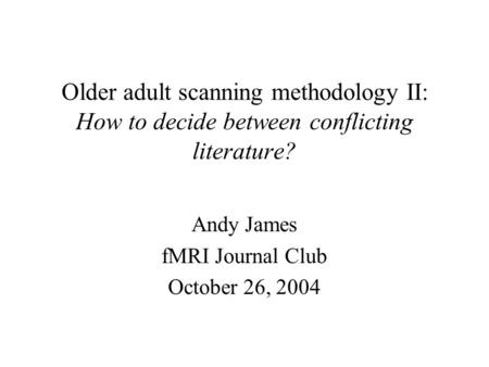 Older adult scanning methodology II: How to decide between conflicting literature? Andy James fMRI Journal Club October 26, 2004.
