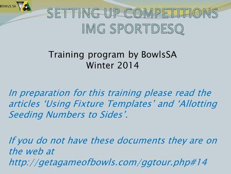 In preparation for this training please read the articles 'Using Fixture Templates' and 'Allotting Seeding Numbers to Sides'. If you do not have these.