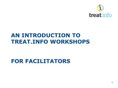 1 AN INTRODUCTION TO TREAT.INFO WORKSHOPS FOR FACILITATORS.