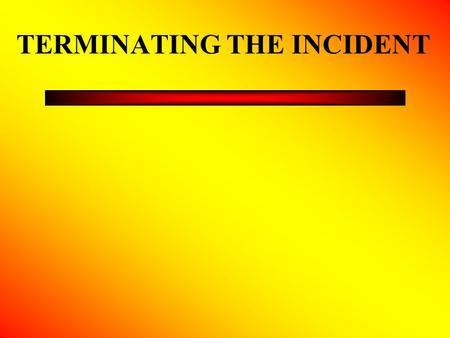 TERMINATING THE INCIDENT. Incident Transition Transition is the phase between the end of the emergency and the initiation of restoration and recovery.