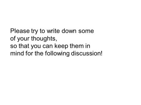 Please try to write down some of your thoughts, so that you can keep them in mind for the following discussion!