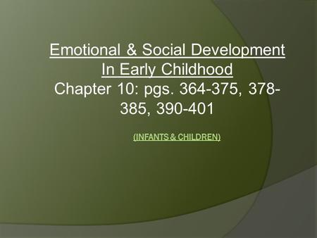 Emotional & Social Development In Early Childhood Chapter 10: pgs. 364-375, 378- 385, 390-401.