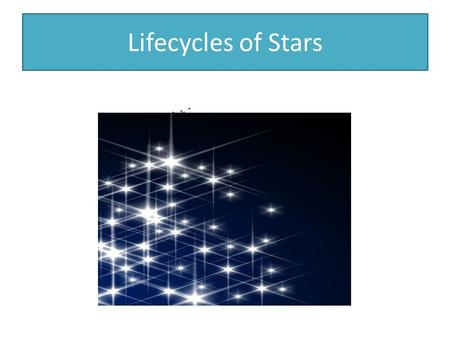 Lifecycles of Stars. Each star is…. born, goes through it's lifecycle and dies.