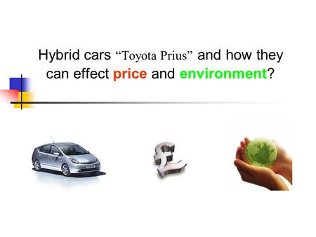 "Hybrid cars ""Toyota Prius"" and how they can effect price and environment?"