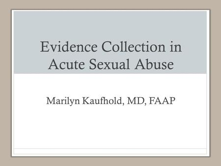 Evidence Collection in Acute Sexual Abuse Marilyn Kaufhold, MD, FAAP.