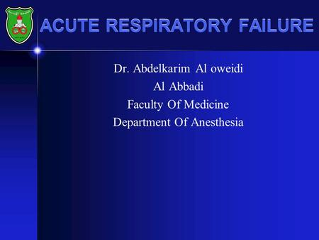 ACUTE RESPIRATORY FAILURE Dr. Abdelkarim Al oweidi Al Abbadi Faculty Of Medicine Department Of Anesthesia.