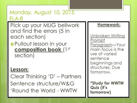 Monday, August 10, 2015 ELA-8 Pick up your MUG bellwork and find the errors (5 in each section)  Pullout lesson in your composition book (1 st section)