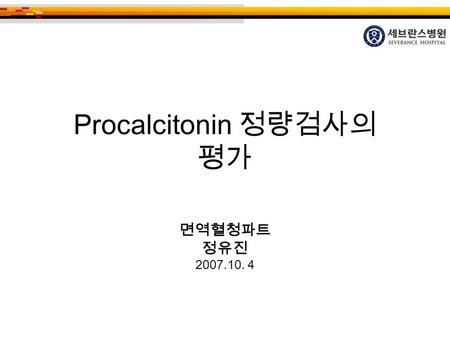 Procalcitonin 정량검사의 평가 면역혈청파트 정유진 2007.10. 4. Sepsis is the Systemic Inflammatory Response caused by an infection InfectionSepsisSIRS Mediators Toxins.