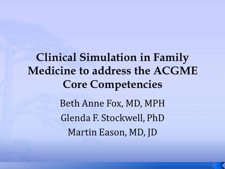 Clinical Simulation in Family Medicine to address the ACGME Core Competencies Beth Anne Fox, MD, MPH Glenda F. Stockwell, PhD Martin Eason, MD, JD.