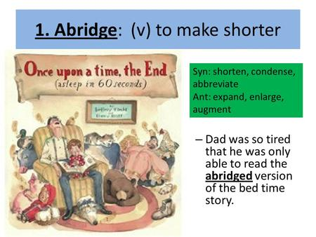 1. Abridge: (v) to make shorter – Dad was so tired that he was only able to read the abridged version of the bed time story. Syn: shorten, condense, abbreviate.
