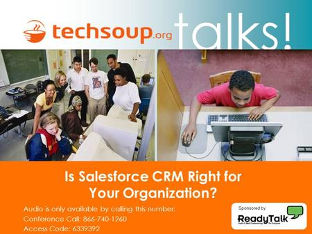 Talks! Is Salesforce CRM Right for Your Organization? Audio is only available by calling this number: Conference Call: 866-740-1260 Access Code: 6339392.