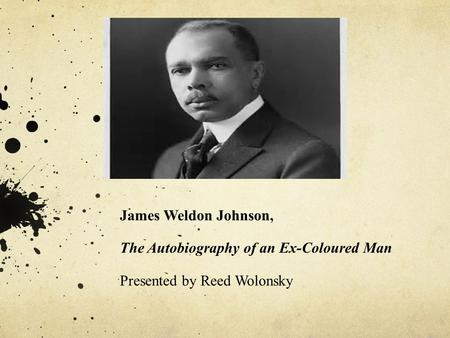 James Weldon Johnson, The Autobiography of an Ex-Coloured Man Presented by Reed Wolonsky.