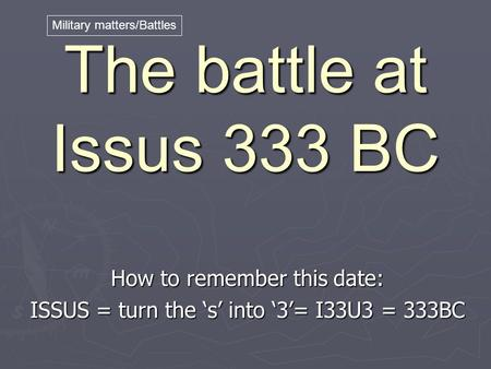 The battle at Issus 333 BC How to remember this date: ISSUS = turn the 's' into '3'= I33U3 = 333BC Military matters/Battles.