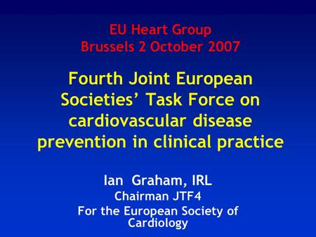 EU Heart Group Brussels 2 October 2007 Fourth Joint European Societies' Task Force on cardiovascular disease prevention in clinical practice Ian Graham,