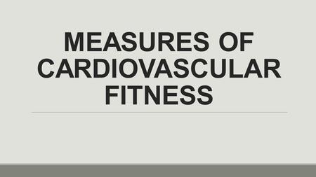 MEASURES OF CARDIOVASCULAR FITNESS. HOW DO WE KNOW HOW GOOD OUR CARDIOVASCULAR FITNESS IS? *YOU CAN USE 2 DIFFERENT MEASURES: 1.RESTING HEART RATE (RHR)