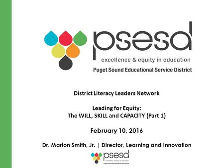 District Literacy Leaders Network Leading for Equity: The WILL, SKILL and CAPACITY (Part 1) February 10, 2016 Dr. Marion Smith, Jr. | Director, Learning.