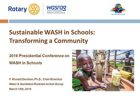 Sustainable WASH in Schools: Transforming a Community 2016 Presidential Conference on WASH in Schools F. Ronald Denham, Ph.D., Chair Emeritus Water & Sanitation.